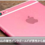 iPhone6sの新色【ピンクゴールド】男性からも超人気?