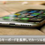 iPhone6sキーボードを長押しするとカーソルを自由に移動可能