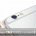 iPhone6s/plusスクリーンショットを音なし無音で撮る方法