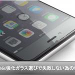 iPhone6s強化ガラス選びで失敗しない為に抑えるべき5項目