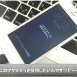 iPhone6s『このアクセサリは使用できません』原因と解決方法