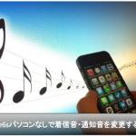 iPhone6sにパソコンなしで着信音・通知音を設定・変更する方法