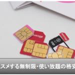 【格安SIMカード】オススメする無制限で使い放題のSIM比較