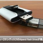 【レビュー】サンディスクのiXpand Flash Driveが外付けメモリNo1