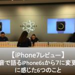 【レビュー】iPhone6sからiPhone7に機種変して感じた6つの事