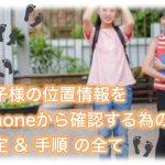 iPhoneの位置情報共有の使い方 | 子供の場所を知りたい?!ファミリー共有ならそれが出来ます!